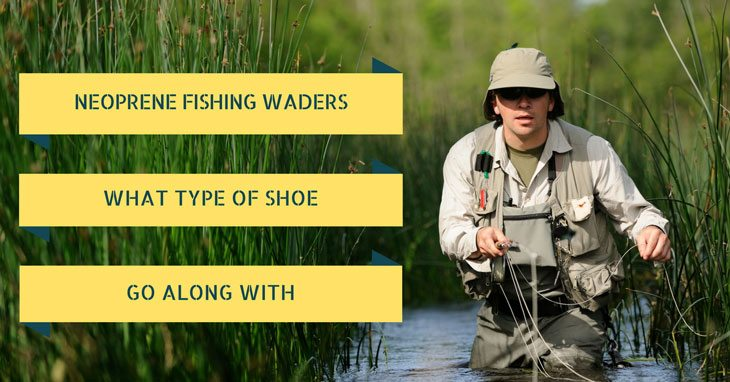 Fishing Neoprene Waders. What type of shoes to go along with?